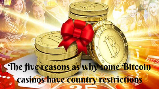 The five reasons as why some Bitcoin casinos have country restrictions