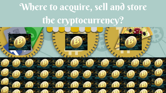 Where to acquire, sell and store the cryptocurrency