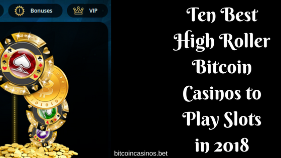 Ten Best High Roller Bitcoin Casinos to Play Slots in 2018